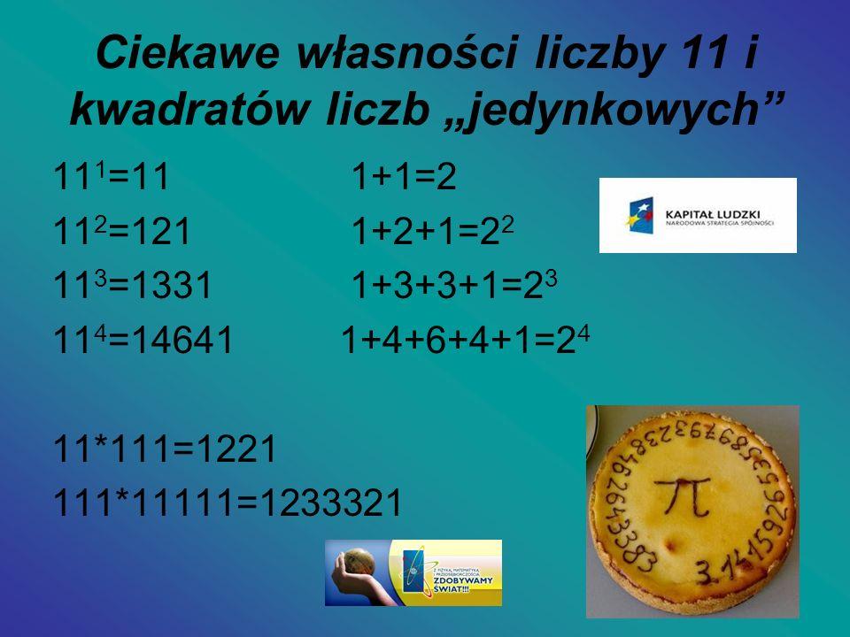 Ciekawe własności liczby 11 i kwadratów liczb jedynkowych 11 1 =11 1+1=2 11 2 =121 1+2+1=2 2 11 3 =1331 1+3+3+1=2 3 11 4 =14641 1+4+6+4+1=2 4 11*111=1