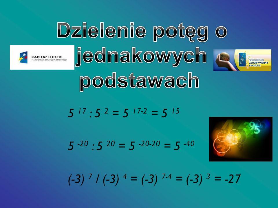 5 -20 : 5 20 = 5 -20-20 = 5 -40 (-3) 7 / (-3) 4 = (-3) 7-4 = (-3) 3 = -27 5 17 : 5 2 = 5 17-2 = 5 15