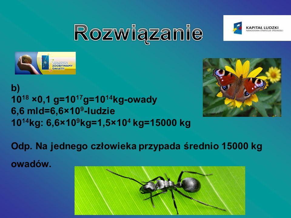 b) 10 18 ×0,1 g=10 17 g=10 14 kg-owady 6,6 mld=6,6×10 9 -ludzie 10 14 kg: 6,6×10 9 kg=1,5×10 4 kg=15000 kg Odp. Na jednego człowieka przypada średnio