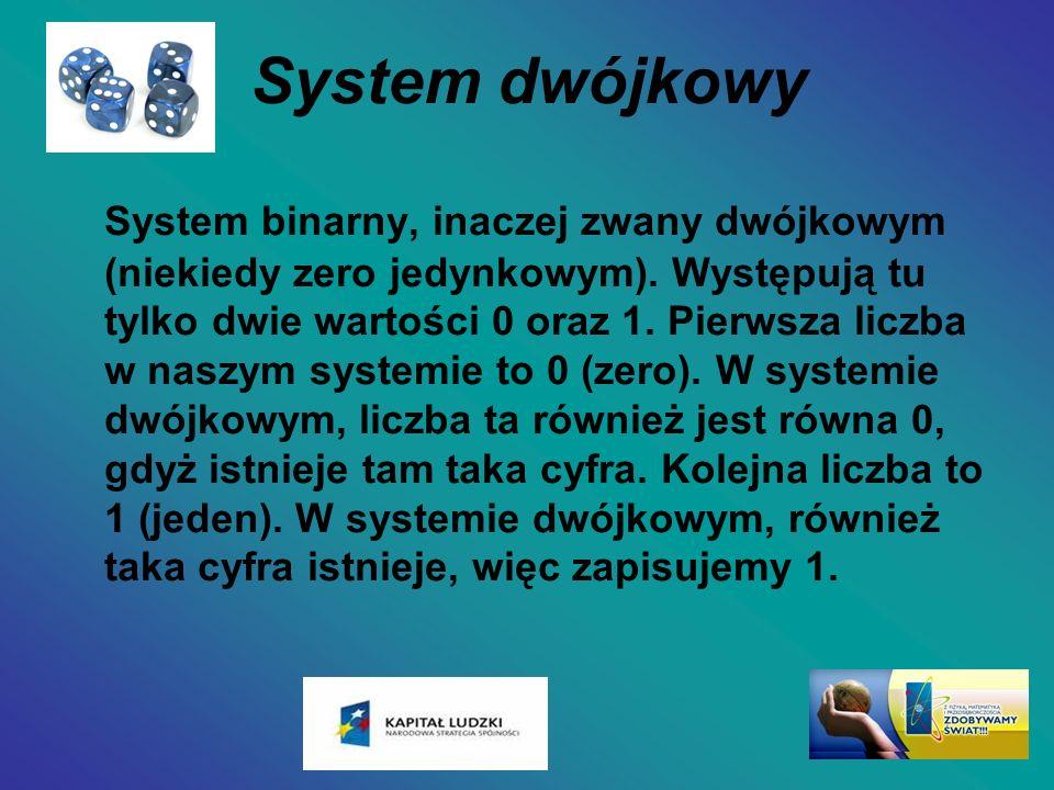 System dwójkowy System binarny, inaczej zwany dwójkowym (niekiedy zero jedynkowym). Występują tu tylko dwie wartości 0 oraz 1. Pierwsza liczba w naszy