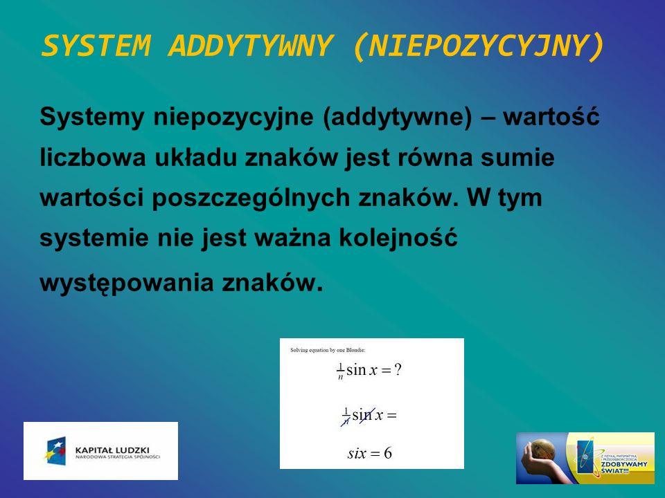 SYSTEM ADDYTYWNY (NIEPOZYCYJNY) Systemy niepozycyjne (addytywne) – wartość liczbowa układu znaków jest równa sumie wartości poszczególnych znaków. W t