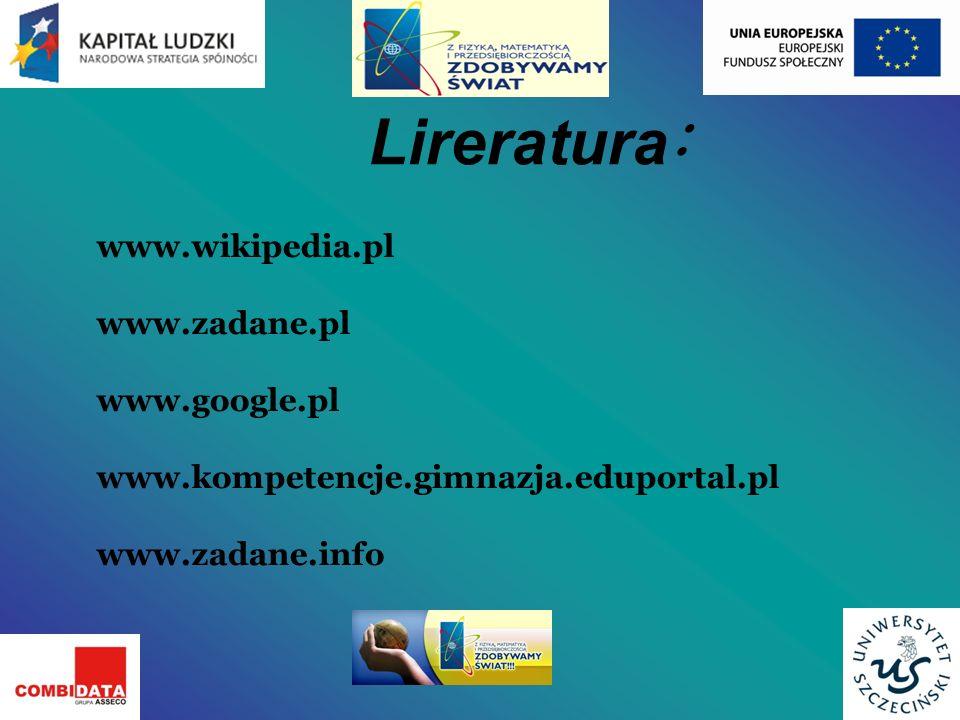 Lireratura : www.wikipedia.pl www.zadane.pl www.google.pl www.kompetencje.gimnazja.eduportal.pl www.zadane.info