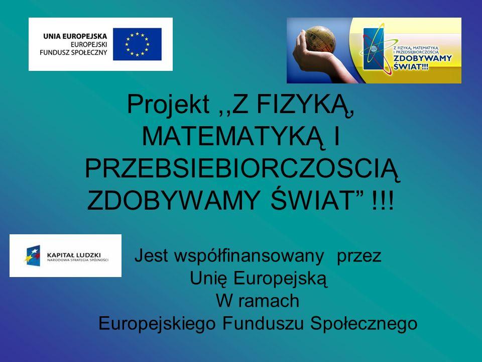 Projekt,,Z FIZYKĄ, MATEMATYKĄ I PRZEBSIEBIORCZOSCIĄ ZDOBYWAMY ŚWIAT !!! Jest współfinansowany przez Unię Europejską W ramach Europejskiego Funduszu Sp