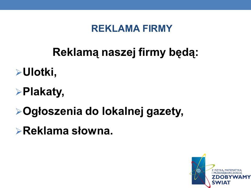 REKLAMA FIRMY Reklamą naszej firmy będą: Ulotki, Plakaty, Ogłoszenia do lokalnej gazety, Reklama słowna.