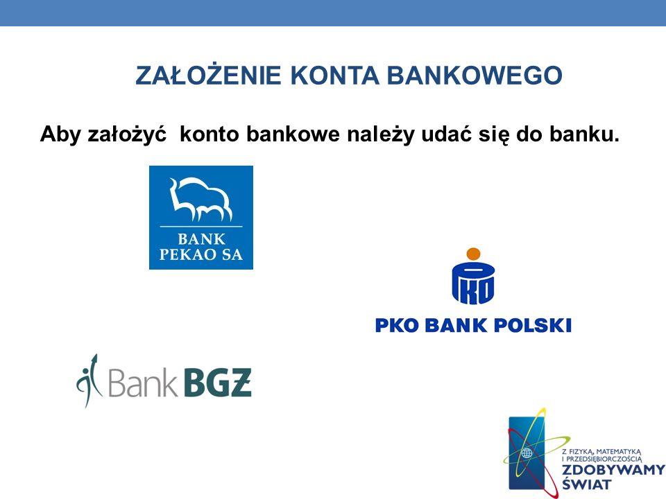 ZAŁOŻENIE KONTA BANKOWEGO Aby założyć konto bankowe należy udać się do banku.
