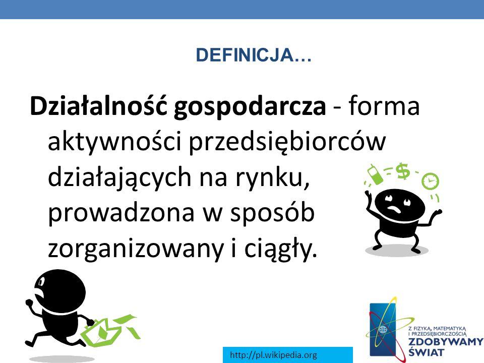 DEFINICJA… Działalność gospodarcza - forma aktywności przedsiębiorców działających na rynku, prowadzona w sposób zorganizowany i ciągły. http://pl.wik