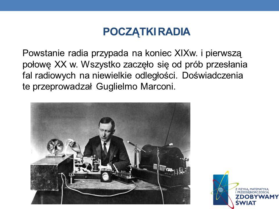 POCZĄTKI RADIA Powstanie radia przypada na koniec XIXw. i pierwszą połowę XX w. Wszystko zaczęło się od prób przesłania fal radiowych na niewielkie od