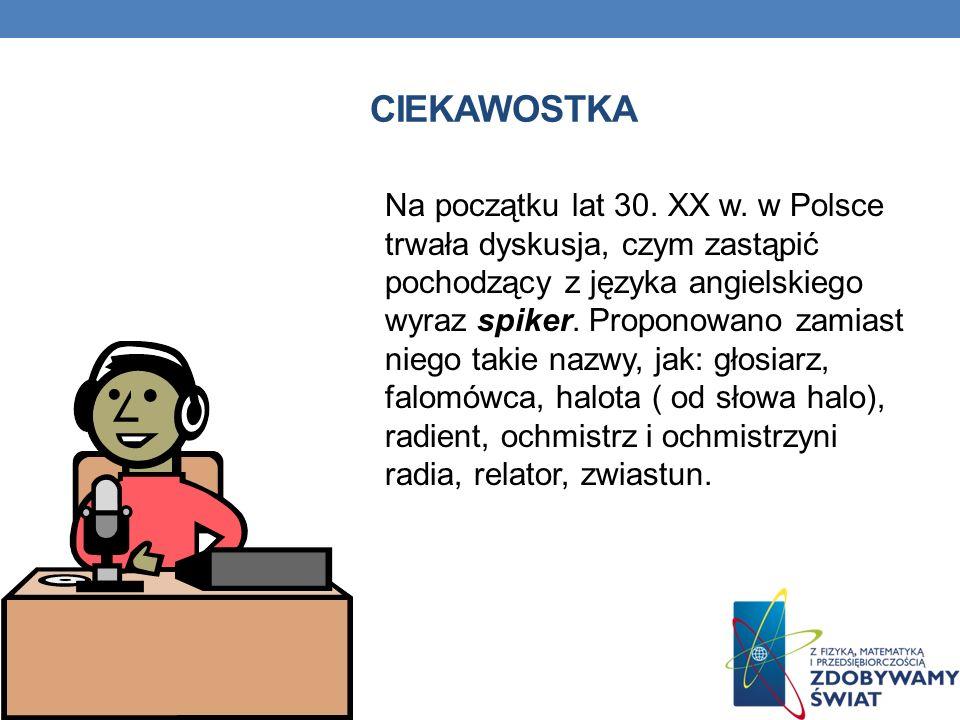 CIEKAWOSTKA Na początku lat 30. XX w. w Polsce trwała dyskusja, czym zastąpić pochodzący z języka angielskiego wyraz spiker. Proponowano zamiast niego