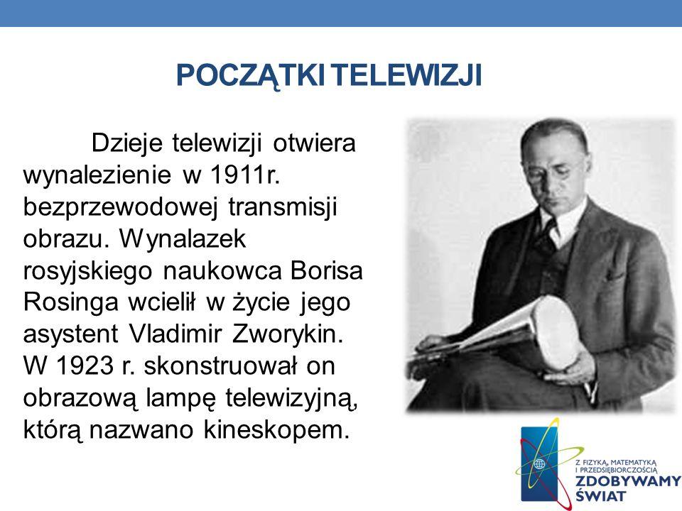 POCZĄTKI TELEWIZJI Dzieje telewizji otwiera wynalezienie w 1911r. bezprzewodowej transmisji obrazu. Wynalazek rosyjskiego naukowca Borisa Rosinga wcie