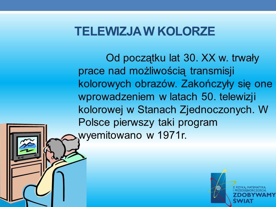 TELEWIZJA W KOLORZE Od początku lat 30. XX w. trwały prace nad możliwością transmisji kolorowych obrazów. Zakończyły się one wprowadzeniem w latach 50
