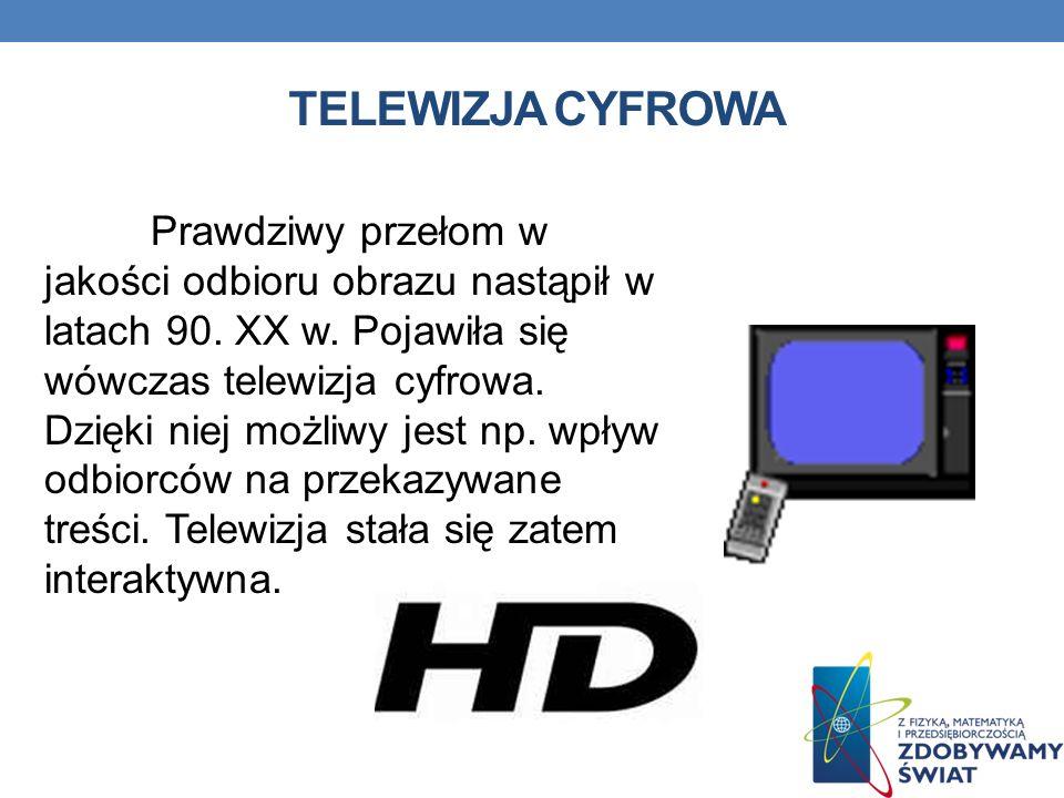 TELEWIZJA CYFROWA Prawdziwy przełom w jakości odbioru obrazu nastąpił w latach 90. XX w. Pojawiła się wówczas telewizja cyfrowa. Dzięki niej możliwy j