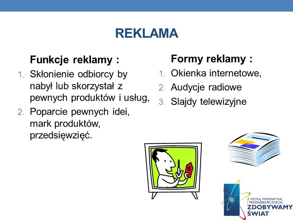 REKLAMA Funkcje reklamy : 1. Skłonienie odbiorcy by nabył lub skorzystał z pewnych produktów i usług, 2. Poparcie pewnych idei, mark produktów, przeds