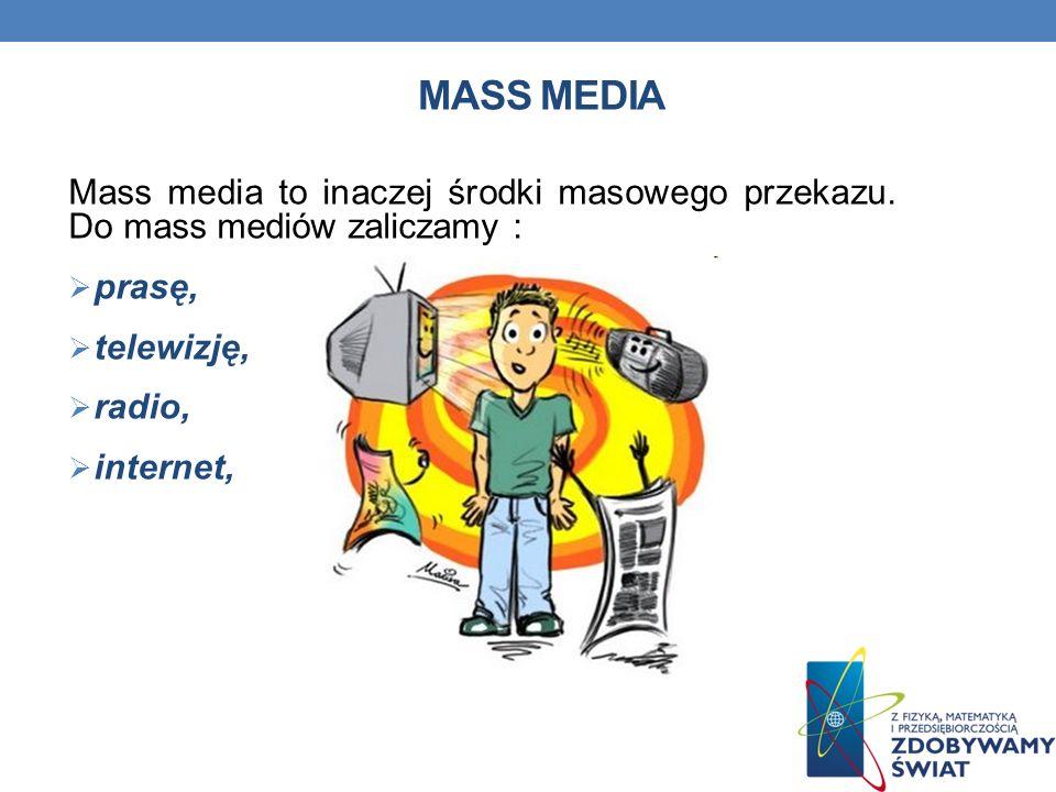 MASS MEDIA Mass media to inaczej środki masowego przekazu. Do mass mediów zaliczamy : prasę, telewizję, radio, internet,