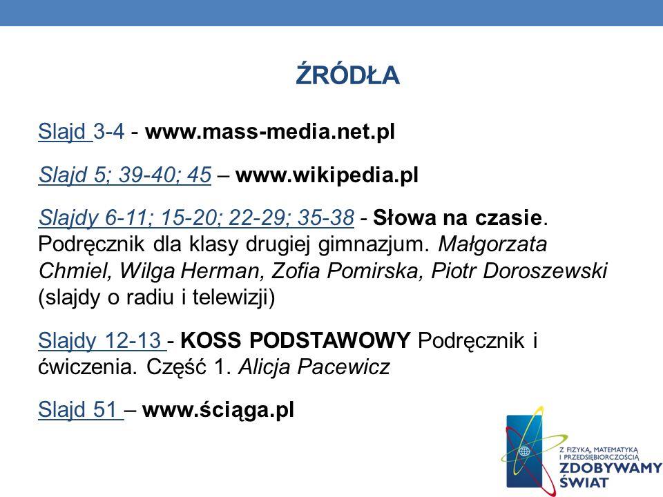 ŹRÓDŁA Slajd 3-4 - www.mass-media.net.pl Slajd 5; 39-40; 45 – www.wikipedia.pl Slajdy 6-11; 15-20; 22-29; 35-38 - Słowa na czasie. Podręcznik dla klas