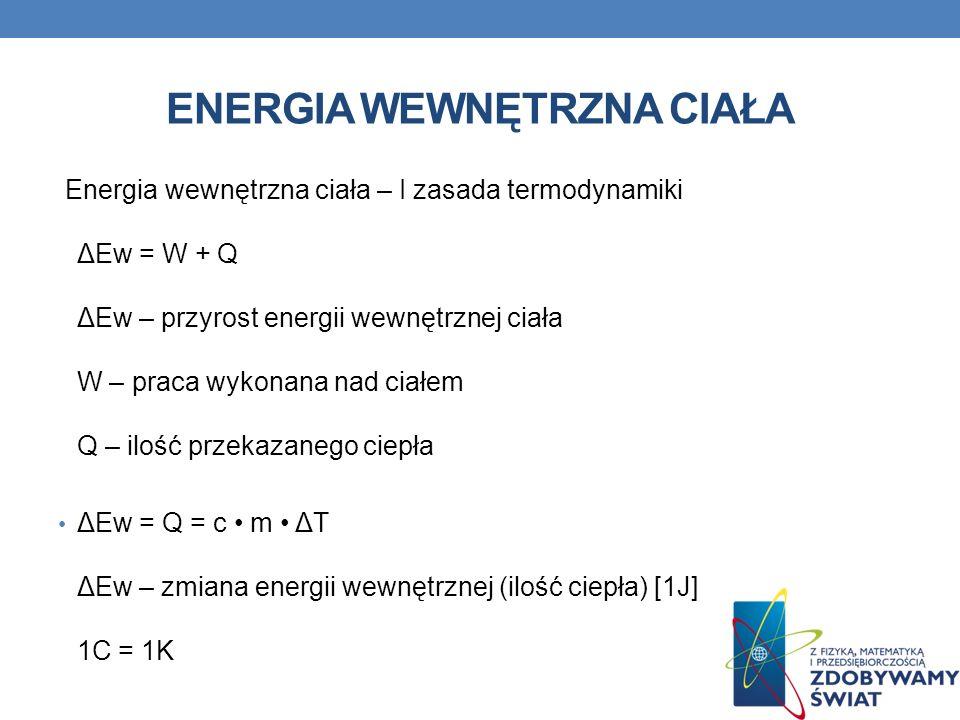 ENERGIA WEWNĘTRZNA CIAŁA Energia wewnętrzna ciała – I zasada termodynamiki ΔEw = W + Q ΔEw – przyrost energii wewnętrznej ciała W – praca wykonana nad