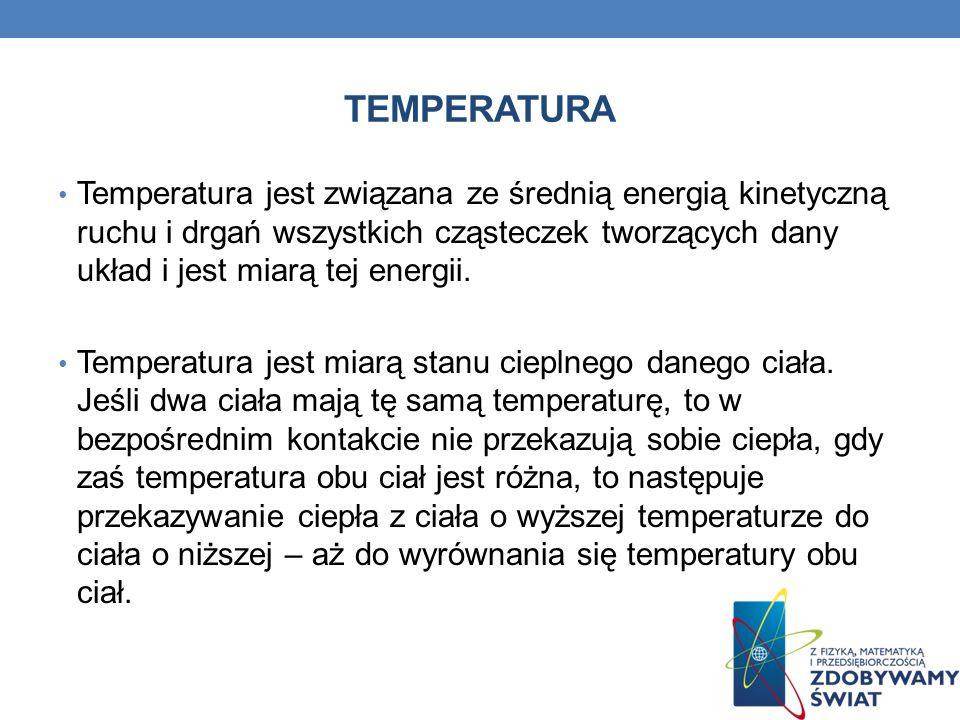 TEMPERATURA Temperatura jest związana ze średnią energią kinetyczną ruchu i drgań wszystkich cząsteczek tworzących dany układ i jest miarą tej energii