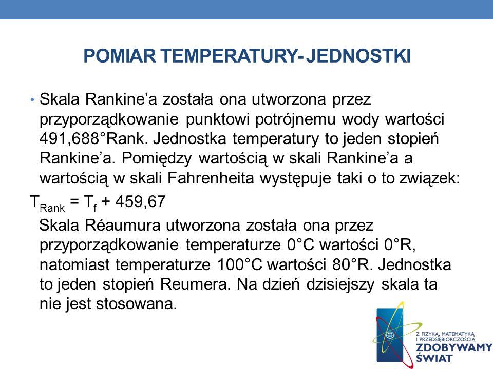 POMIAR TEMPERATURY- JEDNOSTKI Skala Rankinea została ona utworzona przez przyporządkowanie punktowi potrójnemu wody wartości 491,688°Rank. Jednostka t