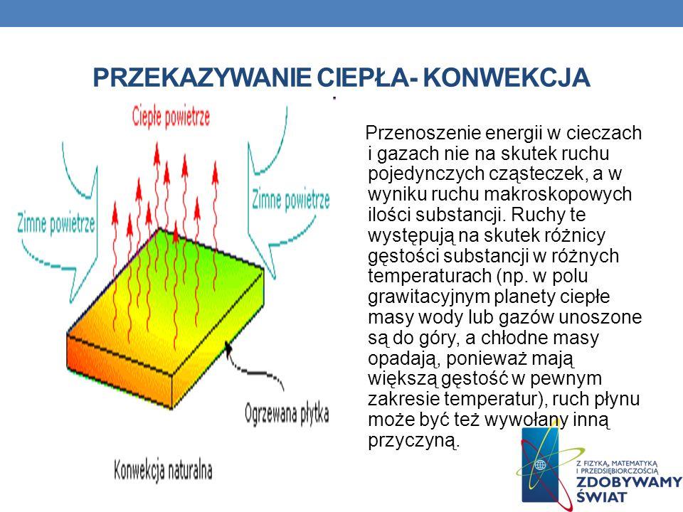PRZEKAZYWANIE CIEPŁA- KONWEKCJA Przenoszenie energii w cieczach i gazach nie na skutek ruchu pojedynczych cząsteczek, a w wyniku ruchu makroskopowych