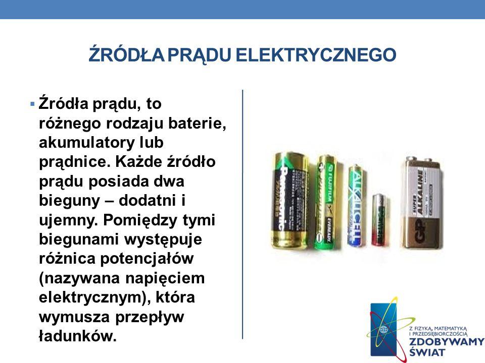 ŹRÓDŁA PRĄDU ELEKTRYCZNEGO Źródła prądu, to różnego rodzaju baterie, akumulatory lub prądnice. Każde źródło prądu posiada dwa bieguny – dodatni i ujem