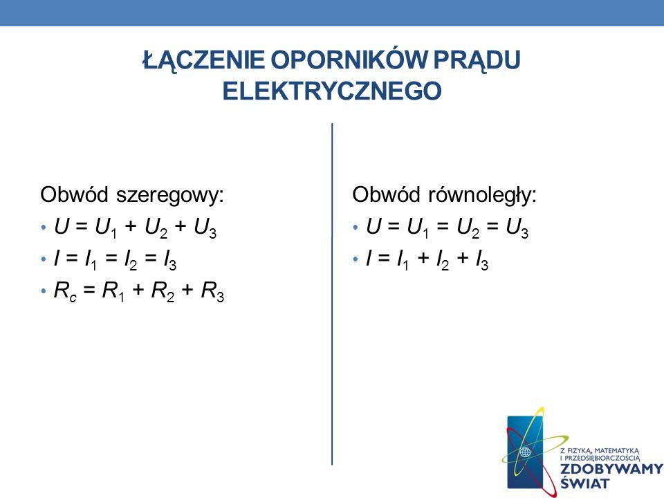 ŁĄCZENIE OPORNIKÓW PRĄDU ELEKTRYCZNEGO Obwód szeregowy: U = U 1 + U 2 + U 3 I = I 1 = I 2 = I 3 R c = R 1 + R 2 + R 3 Obwód równoległy: U = U 1 = U 2