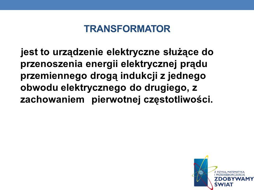 TRANSFORMATOR jest to urządzenie elektryczne służące do przenoszenia energii elektrycznej prądu przemiennego drogą indukcji z jednego obwodu elektrycz
