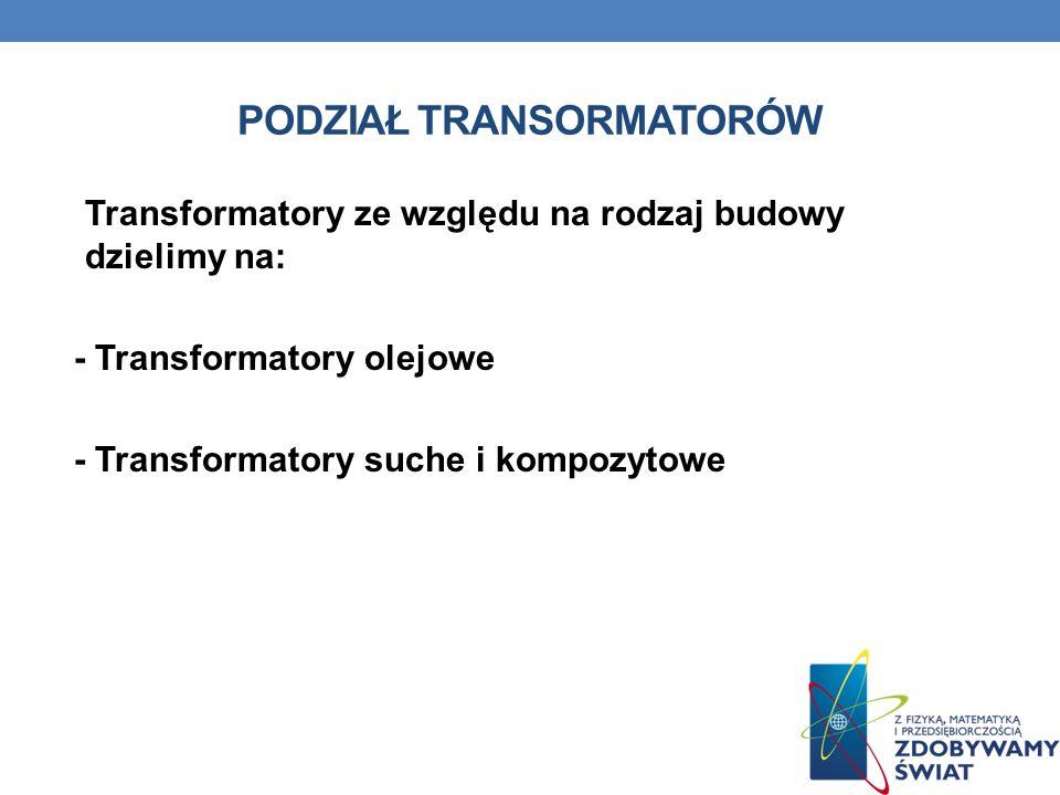 PODZIAŁ TRANSORMATORÓW Transformatory ze względu na rodzaj budowy dzielimy na: - Transformatory olejowe - Transformatory suche i kompozytowe
