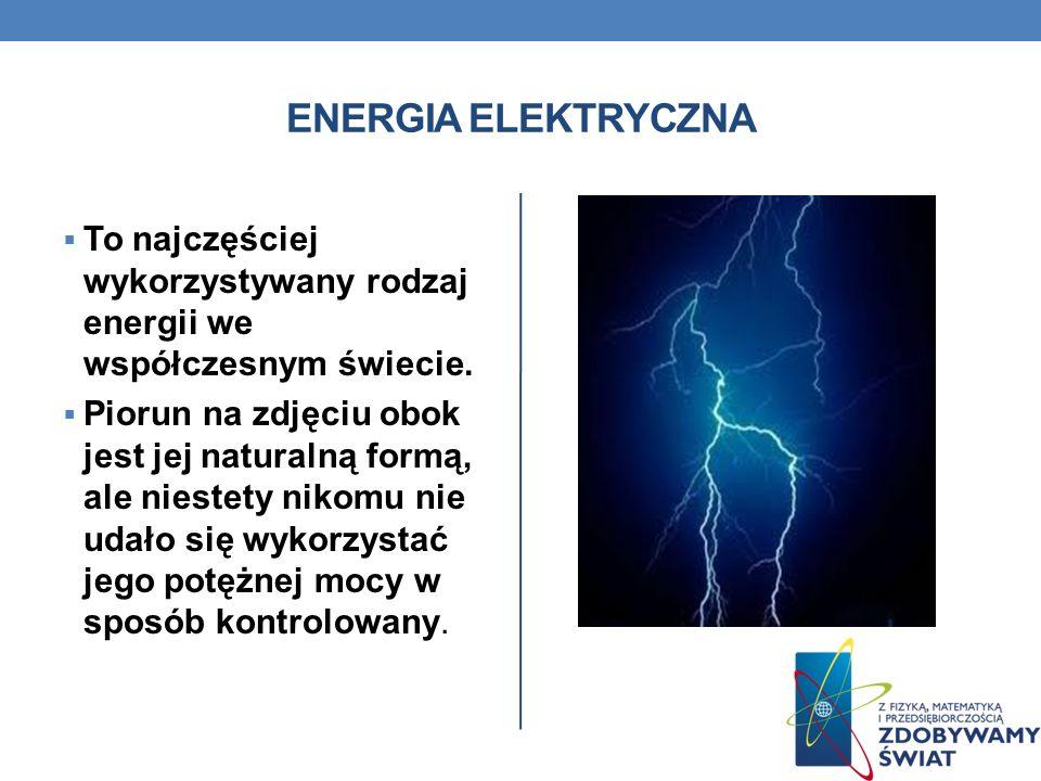 ENERGIA ELEKTRYCZNA To najczęściej wykorzystywany rodzaj energii we współczesnym świecie. Piorun na zdjęciu obok jest jej naturalną formą, ale niestet