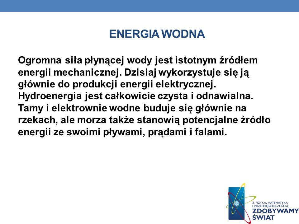 ENERGIA WODNA Ogromna siła płynącej wody jest istotnym źródłem energii mechanicznej. Dzisiaj wykorzystuje się ją głównie do produkcji energii elektryc
