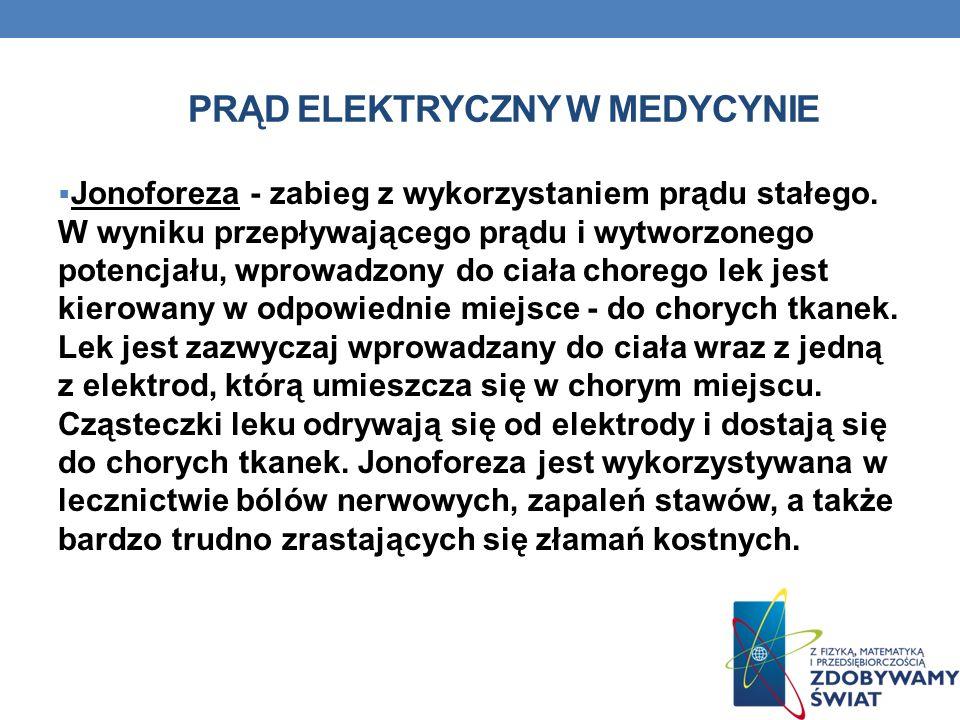 PRĄD ELEKTRYCZNY W MEDYCYNIE Jonoforeza - zabieg z wykorzystaniem prądu stałego. W wyniku przepływającego prądu i wytworzonego potencjału, wprowadzony