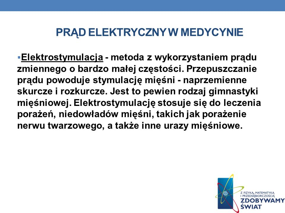 PRĄD ELEKTRYCZNY W MEDYCYNIE Elektrostymulacja - metoda z wykorzystaniem prądu zmiennego o bardzo małej częstości. Przepuszczanie prądu powoduje stymu