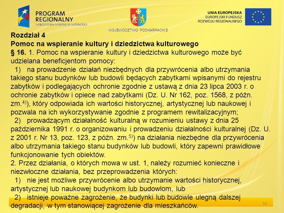 16 Rozdział 4 Pomoc na wspieranie kultury i dziedzictwa kulturowego § 16. 1. Pomoc na wspieranie kultury i dziedzictwa kulturowego może być udzielana