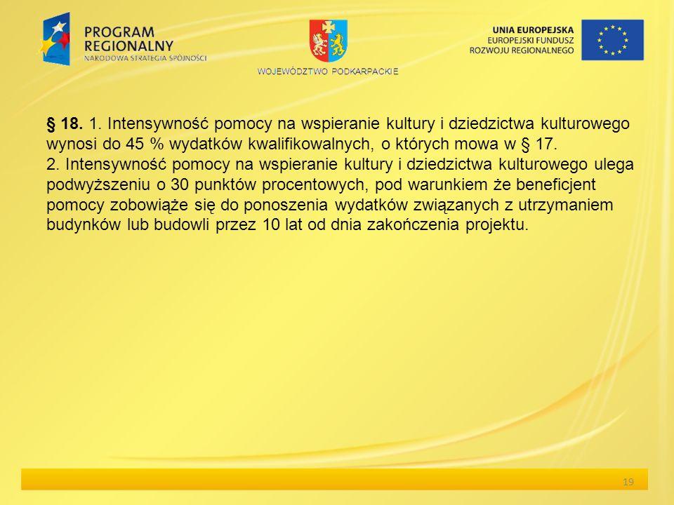 19 § 18. 1. Intensywność pomocy na wspieranie kultury i dziedzictwa kulturowego wynosi do 45 % wydatków kwalifikowalnych, o których mowa w § 17. 2. In