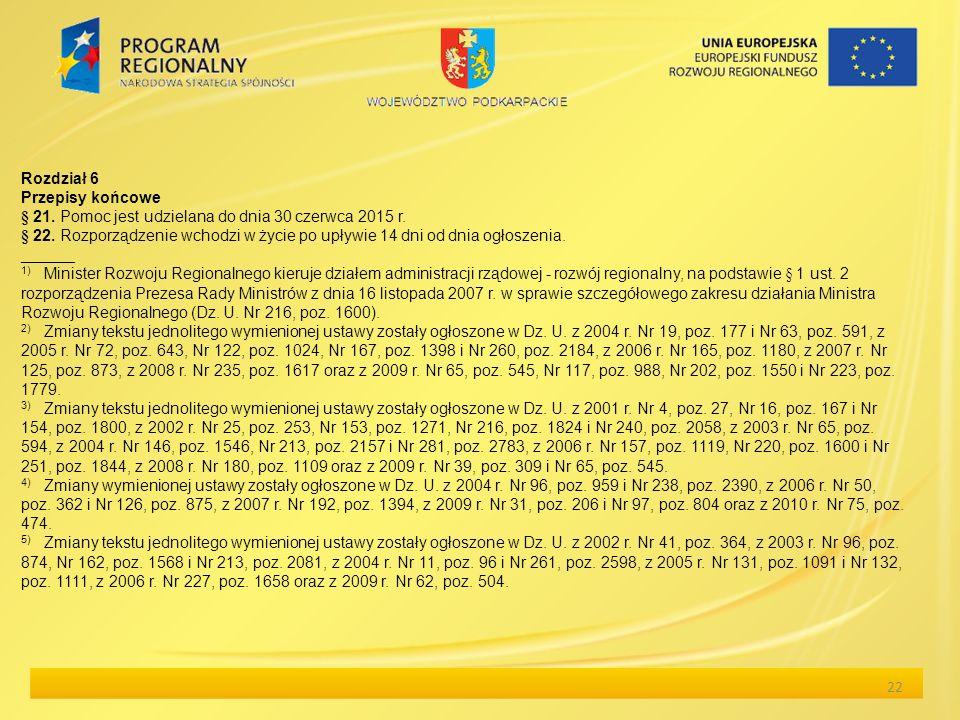 22 Rozdział 6 Przepisy końcowe § 21. Pomoc jest udzielana do dnia 30 czerwca 2015 r. § 22. Rozporządzenie wchodzi w życie po upływie 14 dni od dnia og