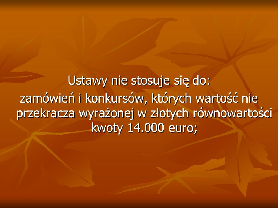 Ustawy nie stosuje się do: zamówień i konkursów, których wartość nie przekracza wyrażonej w złotych równowartości kwoty 14.000 euro;