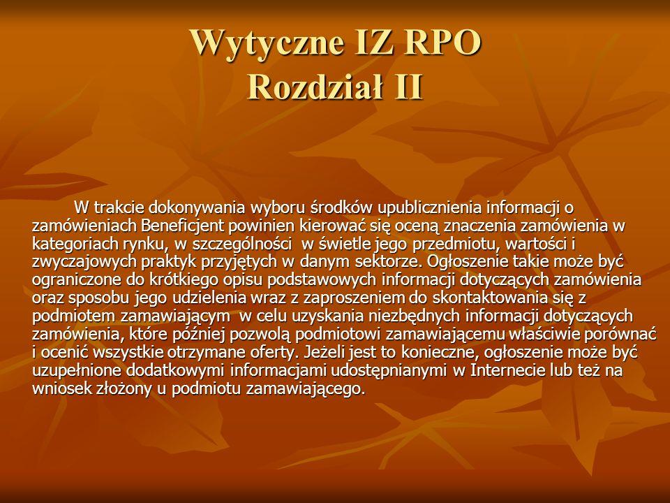 Wytyczne IZ RPO Rozdział II W trakcie dokonywania wyboru środków upublicznienia informacji o zamówieniach Beneficjent powinien kierować się oceną znac