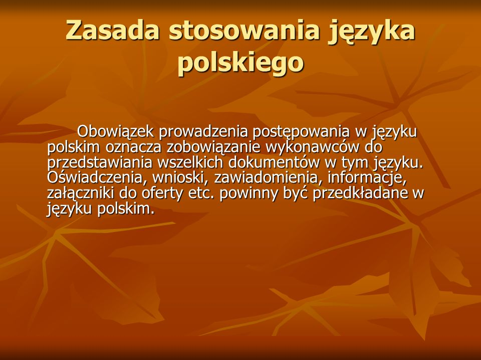 Zasada stosowania języka polskiego Obowiązek prowadzenia postępowania w języku polskim oznacza zobowiązanie wykonawców do przedstawiania wszelkich dok