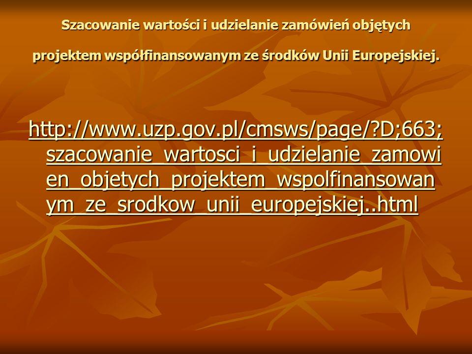 http://www.uzp.gov.pl/cmsws/page/?D;663; szacowanie_wartosci_i_udzielanie_zamowi en_objetych_projektem_wspolfinansowan ym_ze_srodkow_unii_europejskiej
