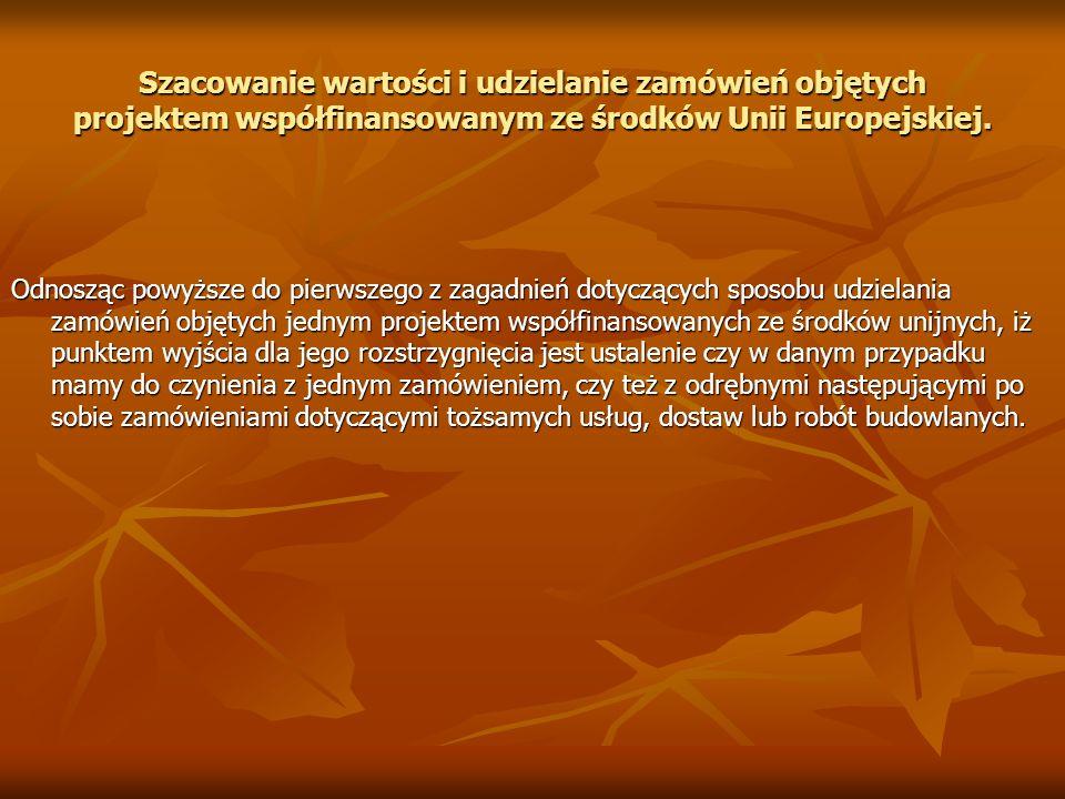 Szacowanie wartości i udzielanie zamówień objętych projektem współfinansowanym ze środków Unii Europejskiej. Odnosząc powyższe do pierwszego z zagadni