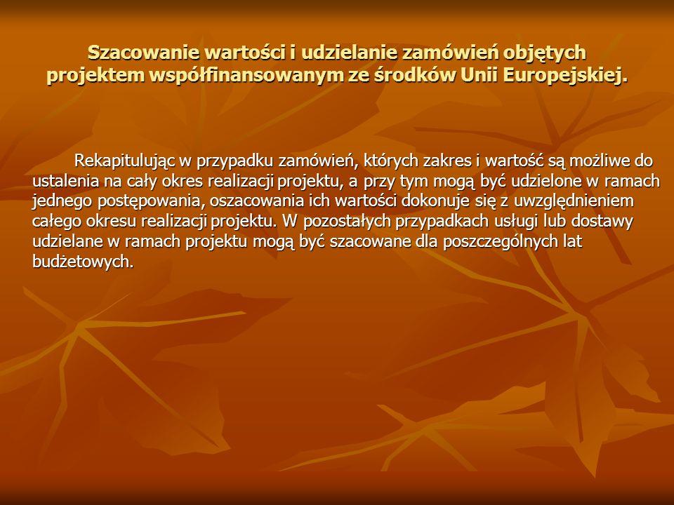 Szacowanie wartości i udzielanie zamówień objętych projektem współfinansowanym ze środków Unii Europejskiej. Rekapitulując w przypadku zamówień, który