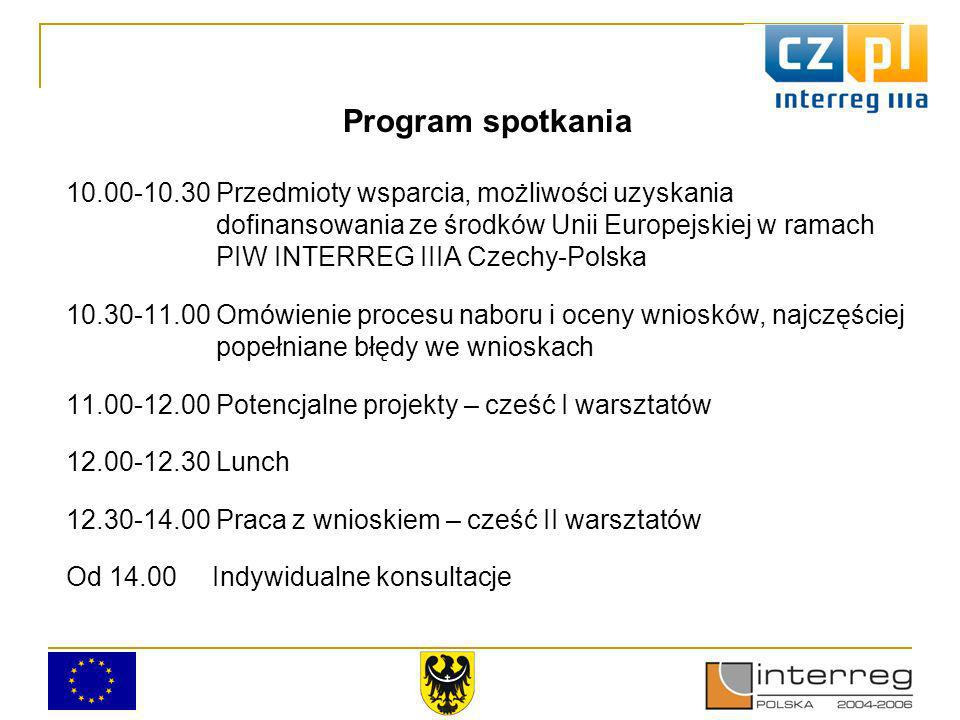 Program spotkania 10.00-10.30 Przedmioty wsparcia, możliwości uzyskania dofinansowania ze środków Unii Europejskiej w ramach PIW INTERREG IIIA Czechy-Polska 10.30-11.00 Omówienie procesu naboru i oceny wniosków, najczęściej popełniane błędy we wnioskach 11.00-12.00 Potencjalne projekty – cześć I warsztatów 12.00-12.30 Lunch 12.30-14.00 Praca z wnioskiem – cześć II warsztatów Od 14.00 Indywidualne konsultacje