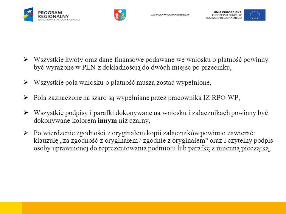 Wszystkie kwoty oraz dane finansowe podawane we wniosku o płatność powinny być wyrażone w PLN z dokładnością do dwóch miejsc po przecinku, Wszystkie pola wniosku o płatność muszą zostać wypełnione, Pola zaznaczone na szaro są wypełniane przez pracownika IZ RPO WP, Wszystkie podpisy i parafki dokonywane na wniosku i załącznikach powinny być dokonywane kolorem innym niż czarny, Potwierdzenie zgodności z oryginałem kopii załączników powinno zawierać: klauzulę za zgodność z oryginałem / zgodnie z oryginałem oraz i czytelny podpis osoby uprawnionej do reprezentowania podmiotu lub parafkę z imienną pieczątką, WOJEWÓDZTWO PODKARPACKIE