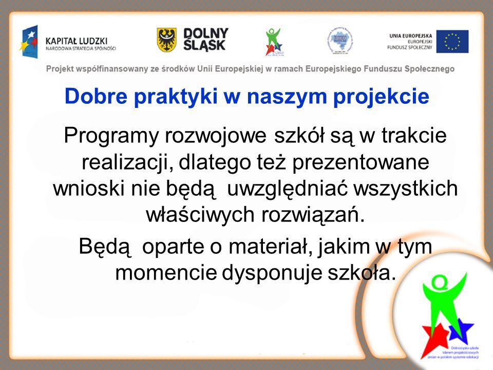 Dobre praktyki w naszym projekcie Programy rozwojowe szkół są w trakcie realizacji, dlatego też prezentowane wnioski nie będą uwzględniać wszystkich właściwych rozwiązań.