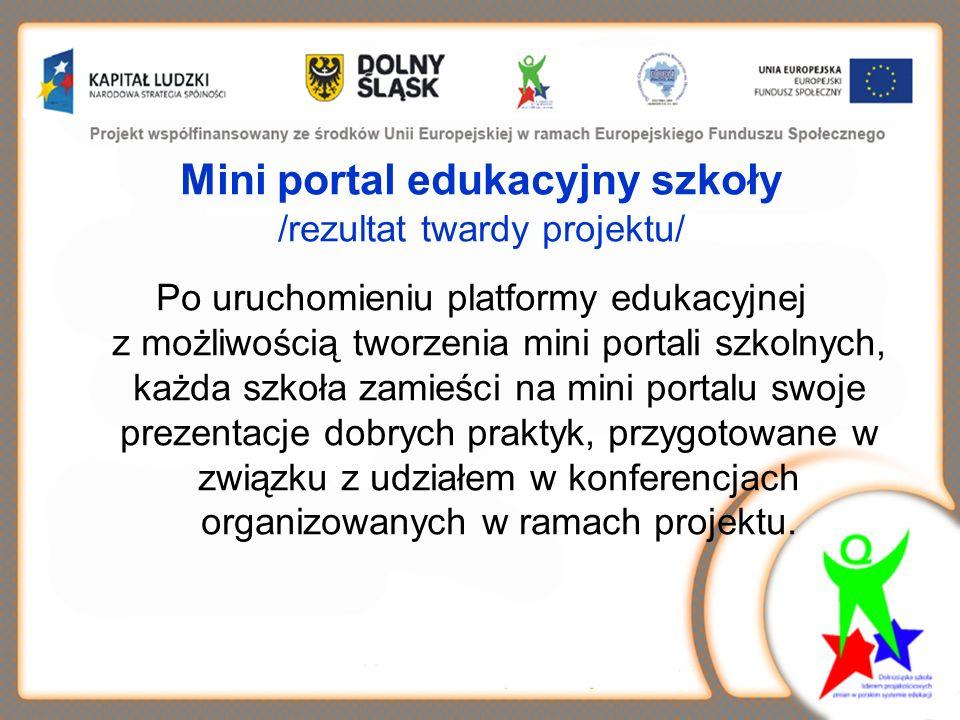 Mini portal edukacyjny szkoły /rezultat twardy projektu/ Po uruchomieniu platformy edukacyjnej z możliwością tworzenia mini portali szkolnych, każda szkoła zamieści na mini portalu swoje prezentacje dobrych praktyk, przygotowane w związku z udziałem w konferencjach organizowanych w ramach projektu.