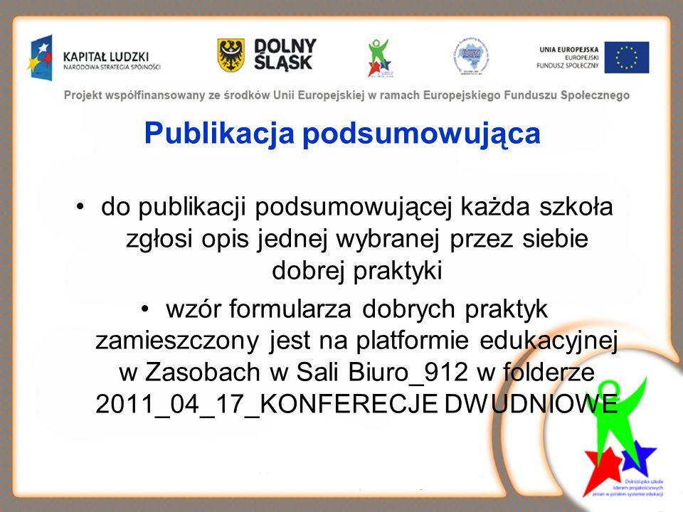 Publikacja podsumowująca do publikacji podsumowującej każda szkoła zgłosi opis jednej wybranej przez siebie dobrej praktyki wzór formularza dobrych praktyk zamieszczony jest na platformie edukacyjnej w Zasobach w Sali Biuro_912 w folderze 2011_04_17_KONFERECJE DWUDNIOWE
