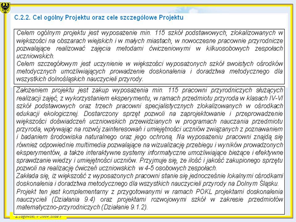 Z.Tagowski, V2009, slide 14 Dostawa wyposażenia RPO WD Priorytet VII PO-KL Priorytet IX Działanie 9.4 WYSOKO WYKWALIFIKOWANE KADRY SYSTEMU OŚWIATY Działanie 9.1.2 Programy rozwojowe szkół Komplementarność projektu Pracownia przyrodnicza w każdej gminie studia podyplomowe i kursy doskonalące dla nauczycieli w zakresie zgodnym z lokalną i regionalną polityką edukacyjną rozwój kompetencji kluczowych, ze szczególnym uwzględnieniem ICT, języków obcych, przedsiębiorczości, nauk przyrodniczo – matematycznych; wdrożenie nowych, innowacyjnych form nauczania i oceniania; 13 2 Planowane projekty VIII IX X XI XII I2010 II2010 III2010 Rozstrzygnięcie przetargu Szkolenia w Getyndze Programy rozwojowe szkół w zakresie przedmiotów przyrodniczych