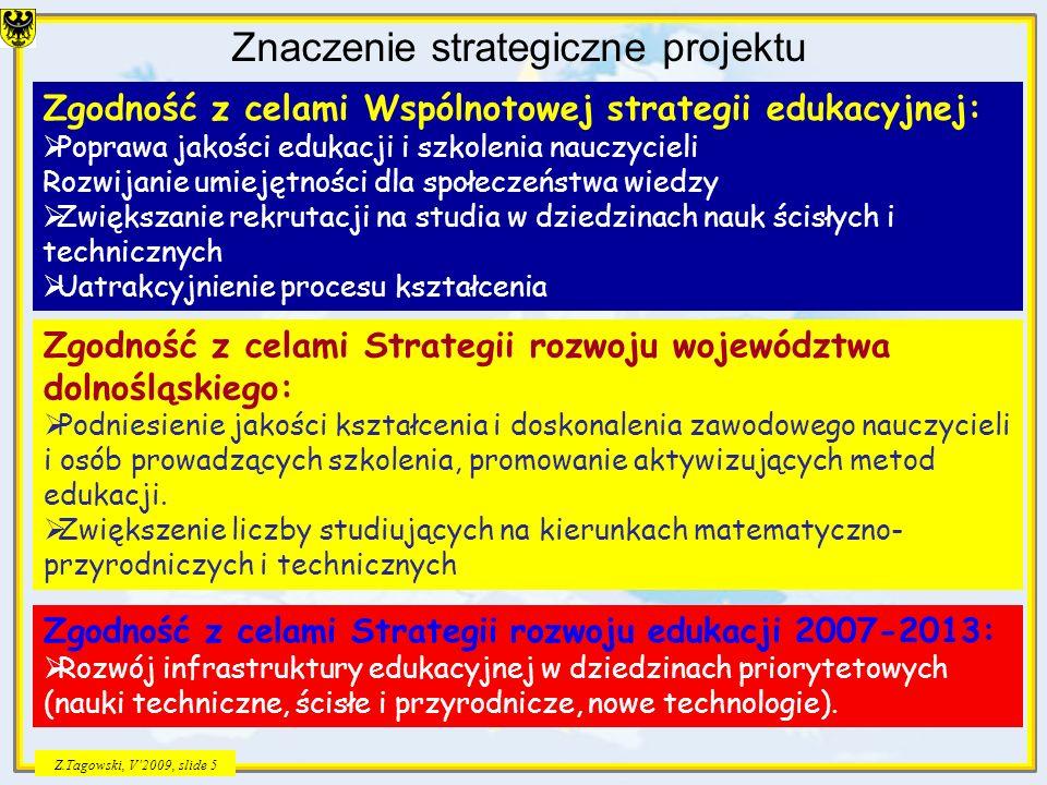 Z.Tagowski, V2009, slide 5 Znaczenie strategiczne projektu Zgodność z celami Wspólnotowej strategii edukacyjnej: Poprawa jakości edukacji i szkolenia nauczycieli Rozwijanie umiejętności dla społeczeństwa wiedzy Zwiększanie rekrutacji na studia w dziedzinach nauk ścisłych i technicznych Uatrakcyjnienie procesu kształcenia Zgodność z celami Strategii rozwoju województwa dolnośląskiego: Podniesienie jakości kształcenia i doskonalenia zawodowego nauczycieli i osób prowadzących szkolenia, promowanie aktywizujących metod edukacji.