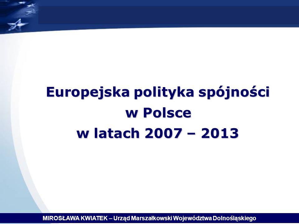 Europejska polityka spójności w Polsce w Polsce w latach 2007 – 2013 MIROSŁAWA KWIATEK – Urząd Marszałkowski Województwa Dolnośląskiego