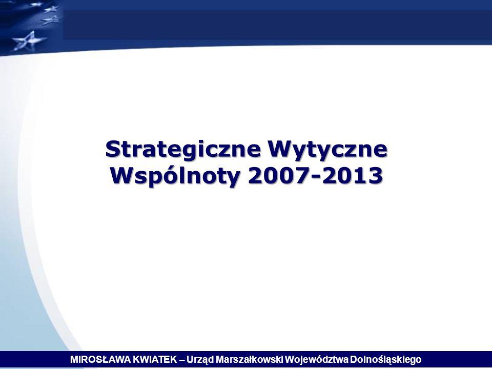 Strategiczne Wytyczne Wspólnoty 2007-2013 MIROSŁAWA KWIATEK – Urząd Marszałkowski Województwa Dolnośląskiego