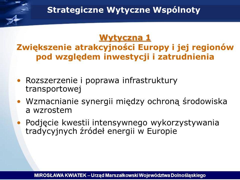 Wytyczna 1 Wytyczna 1 Zwiększenie atrakcyjności Europy i jej regionów pod względem inwestycji i zatrudnienia Strategiczne Wytyczne Wspólnoty Rozszerzenie i poprawa infrastruktury transportowej Wzmacnianie synergii między ochroną środowiska a wzrostem Podjęcie kwestii intensywnego wykorzystywania tradycyjnych źródeł energii w Europie MIROSŁAWA KWIATEK – Urząd Marszałkowski Województwa Dolnośląskiego
