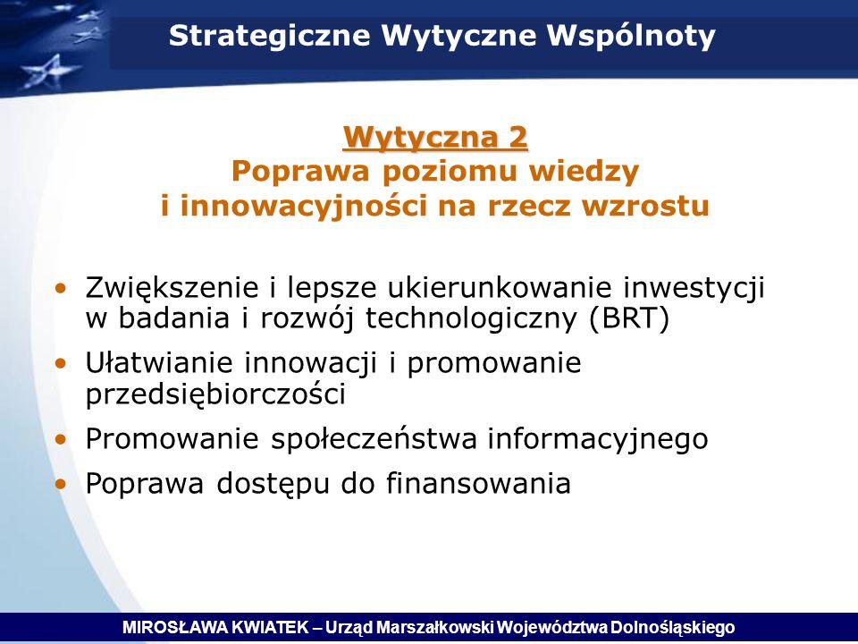 Wytyczna 2 Wytyczna 2 Poprawa poziomu wiedzy i innowacyjności na rzecz wzrostu Zwiększenie i lepsze ukierunkowanie inwestycji w badania i rozwój technologiczny (BRT) Ułatwianie innowacji i promowanie przedsiębiorczości Promowanie społeczeństwa informacyjnego Poprawa dostępu do finansowania Strategiczne Wytyczne Wspólnoty MIROSŁAWA KWIATEK – Urząd Marszałkowski Województwa Dolnośląskiego